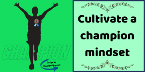 Cultivate a champion mindset