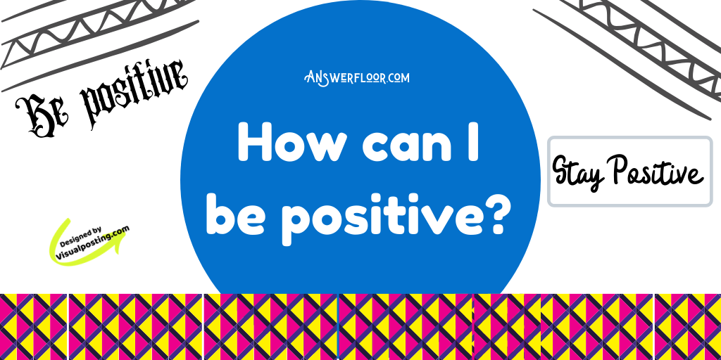 How can I be positive?