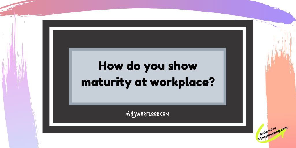 How do you show maturity at workplace?