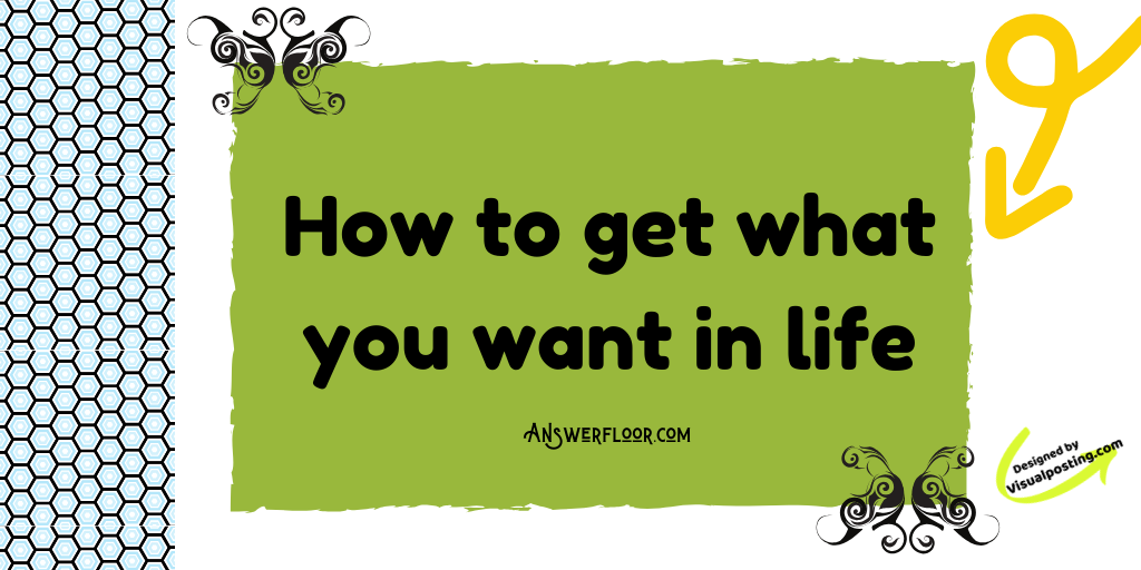 How to get what you want in life