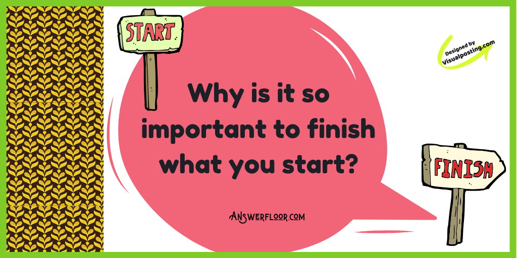 Why is it so important to finish what you start?