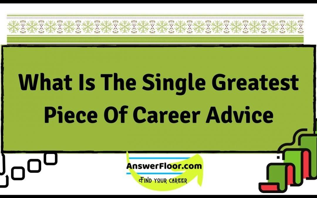 The Single Greatest Piece Of Career Advice
