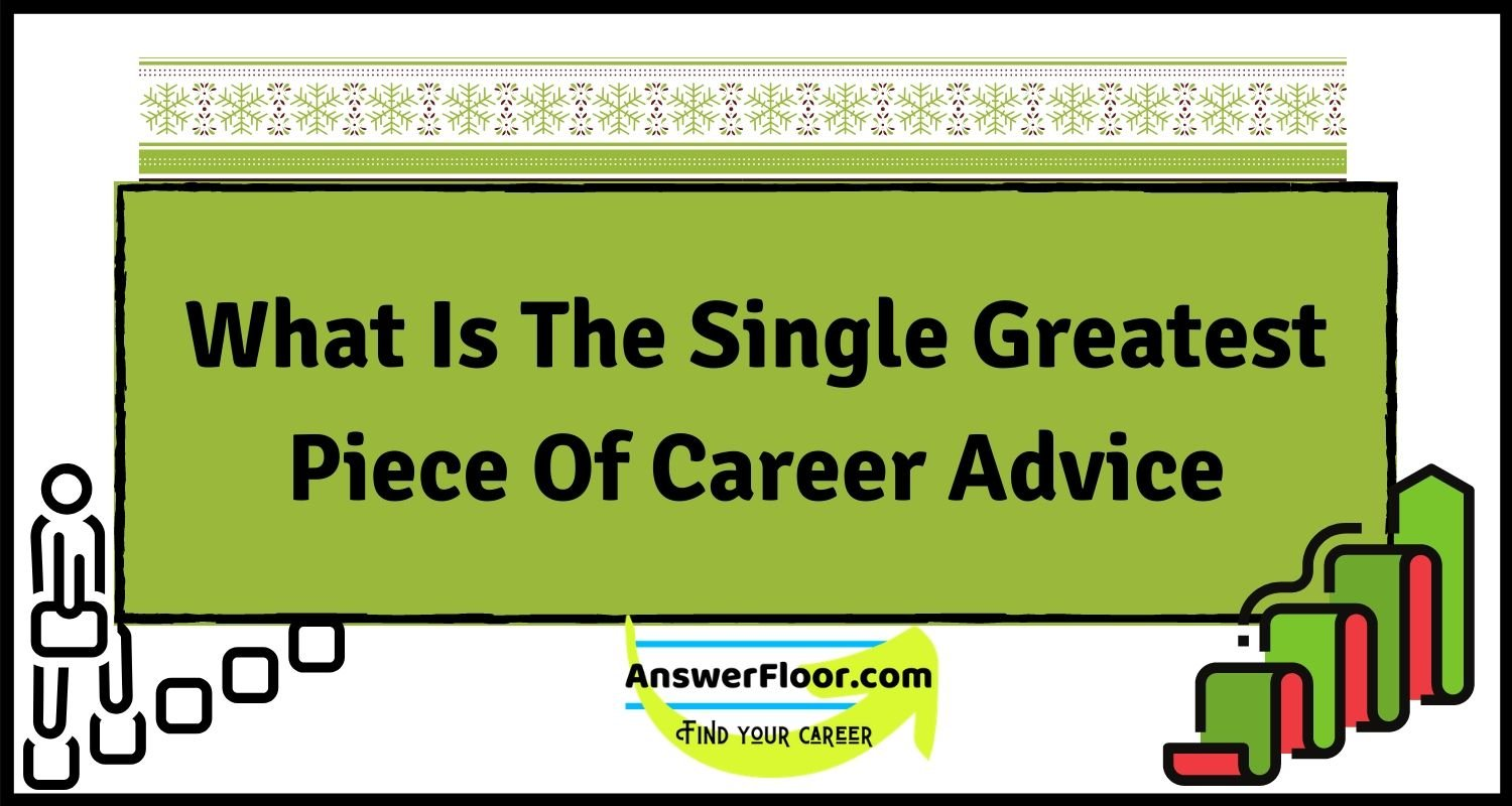 What is the single greatest piece of career advice